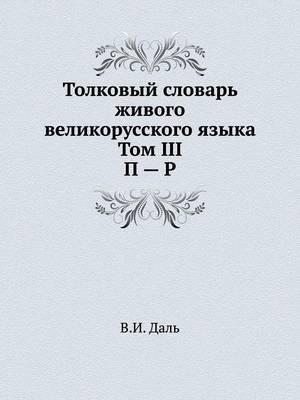 Tolkovyj Slovar' Zhivogo Velikorusskogo Yazyka. Tom III. P - R.
