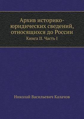 Arhiv Istoriko-Yuridicheskih Svedenij, Otnosyaschihsya Do Rossii Kniga II. Chast' I