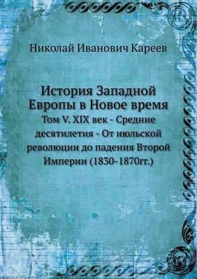 Istoriya Zapadnoj Evropy V Novoe Vremya Tom V. XIX Vek - Srednie Desyatiletiya - OT Iyul'skoj Revolyutsii Do Padeniya Vtoroj Imperii (1830-1870gg.)