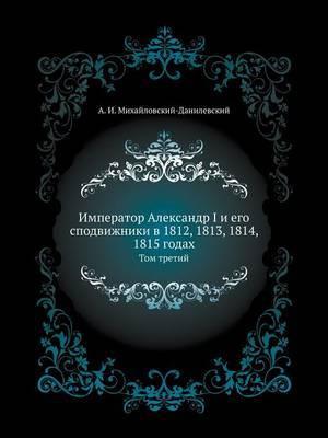 Imperator Aleksandr I I Ego Spodvizhniki V 1812, 1813, 1814, 1815 Godah Tom Tretij