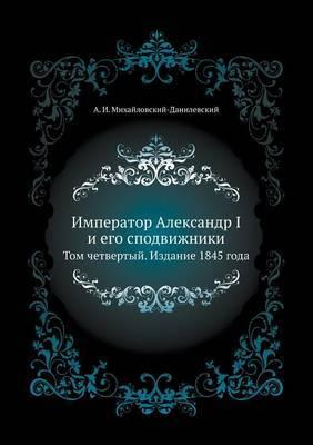 Imperator Aleksandr I I Ego Spodvizhniki Tom Chetvertyj. Izdanie 1845 Goda