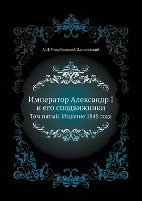 Imperator Aleksandr I I Ego Spodvizhniki Tom Pyatyj. Izdanie 1845 Goda