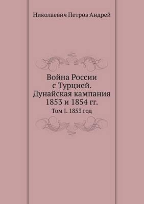 Vojna Rossii S Turtsiej. Dunajskaya Kampaniya 1853 I 1854 Gg.. Tom I. 1853 God