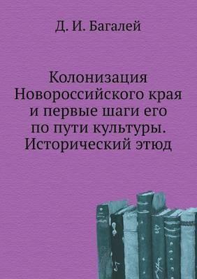 Kolonizatsiya Novorossijskogo Kraya I Pervye Shagi Ego Po Puti Kul'tury. Istoricheskij Etyud
