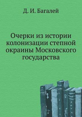 Ocherki Iz Istorii Kolonizatsii Stepnoj Okrainy Moskovskogo Gosudarstva