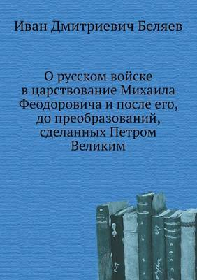 O Russkom Vojske V Tsarstvovanie Mihaila Feodorovicha I Posle Ego, Do Preobrazovanij, Sdelannyh Petrom Velikim