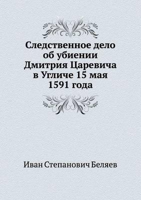 Sledstvennoe Delo OB Ubienii Dmitriya Tsarevicha V Ugliche 15 Maya 1591 Goda