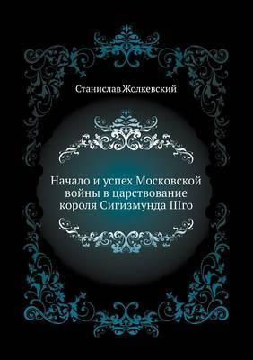 Nachalo I Uspeh Moskovskoj Vojny V Tsarstvovanie Korolya Sigizmunda Iiigo