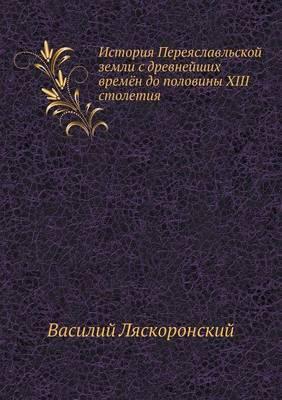 Istoriya Pereyaslavl'skoj Zemli S Drevnejshih Vremyon Do Poloviny XIII Stoletiya