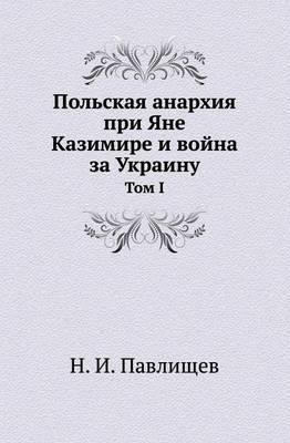 Pol'skaya Anarhiya Pri Yane Kazimire I Vojna Za Ukrainu Tom I