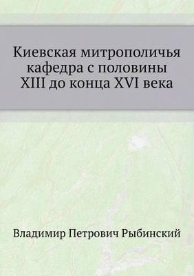 Kievskaya Mitropolich'ya Kafedra S Poloviny XIII Do Kontsa XVI Veka