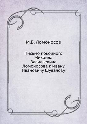 Pis'mo Pokojnogo Mihaila Vasil'evicha Lomonosova K Ivanu Ivanovichu Shuvalovu