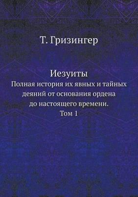 Iezuity Polnaya Istoriya Ih Yavnyh I Tajnyh Deyanij OT Osnovaniya Ordena Do Nastoyaschego Vremeni. Tom 1