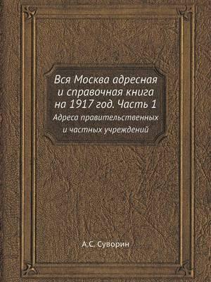 Vsya Moskva Adresnaya I Spravochnaya Kniga Na 1917 God. Chast 1 Adresa Pravitelstvennyh I Chastnyh Uchrezhdenij