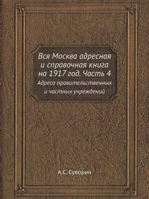 Vsya Moskva Adresnaya I Spravochnaya Kniga Na 1917 God. Chast 4 Adresa Pravitelstvennyh I Chastnyh Uchrezhdenij