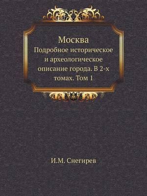 Moskva. Podrobnoe Istoricheskoe I Arheologicheskoe Opisanie Goroda. V 2-H Tomah Tom 1