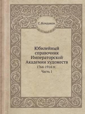 Yubilejnyj Spravochnik Imperatorskoj Akademii Hudozhestv 1764-1914 Gg. Chast 1