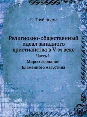 Religiozno-Obschestvennyj Ideal Zapadnogo Hristianstva V V-M Veke Chast 1. Mirosozertsanie Blazhennogo Avgustina