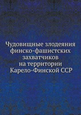 Chudovischnye Zlodeyaniya Finsko-Fashistskih Zahvatchikov Na Territorii Karelo-Finskoj Ssr