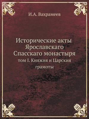 Istoricheskie Akty Yaroslavskago Spasskago Monastyrya Tom I. Knyazhiya I Tsarskiya Gramoty