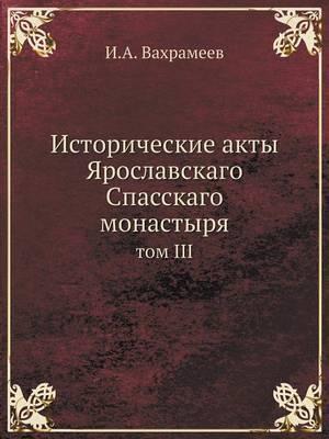 Istoricheskie Akty Yaroslavskago Spasskago Monastyrya Tom III