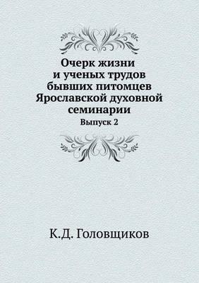 Ocherk Zhizni I Uchenyh Trudov Byvshih Pitomtsev Yaroslavskoj Duhovnoj Seminarii Vypusk 2