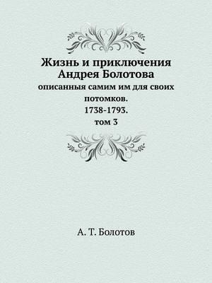 Zhizn I Priklyucheniya Andreya Bolotova Opisannyya Samim Im Dlya Svoih Potomkov. 1738-1793. Tom 3