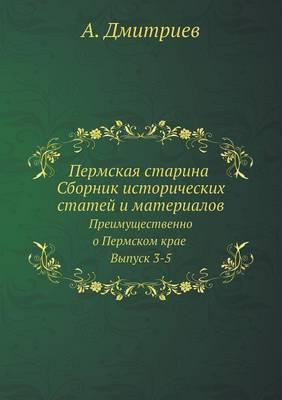 Permskaya Starina Sbornik Istoricheskih Statej I Materialov Preimuschestvenno O Permskom Krae Vypusk 3-5