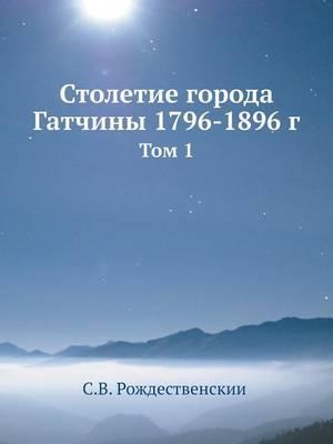 Stoletie Goroda Gatchiny 1796-1896 G Tom 1