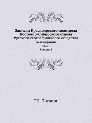 Zapiski Krasnoyarskogo Podotdela Vostochno-Sibirskogo Otdela Russkogo Geograficheseogo Obschestva Po Etnografii. Tom 1. Vypusk 3