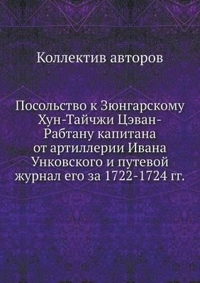 Posolstvo K Zyungarskomu Hun-Tajchzhi Tsevan-Rabtanu Kapitana OT Artillerii Ivana Unkovskogo I Putevoj Zhurnal Ego Za 1722-1724 Gg