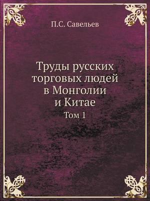 Trudy Russkih Torgovyh Lyudej V Mongolii I Kitae Tom 1