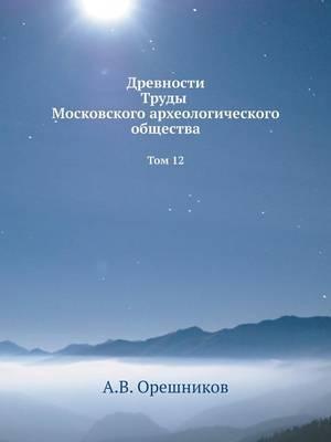 Drevnosti Trudy Moskovskogo Arheologicheskogo Obschestva Tom 12