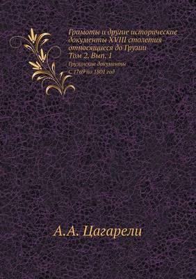 Gramoty I Drugie Istoricheskie Dokumenty XVIII Stoletiya, Otnosyaschiesya Do Gruzii. Tom 2. Vyp. 1. Gruzinskie Dokumenty. S 1769 Po 1801 God