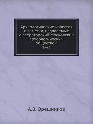 Arheologicheskie Izvestiya I Zametki, Izdavaemye Imperatorskij Moskovskim Arheologicheskim Obschestvom Tom 5