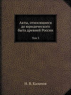 Akty, Otnosyaschiesya Do Yuridicheskogo Byta Drevnej Rossii Tom 3