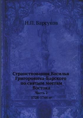 Stranstvovaniya Vasilya Grigorovicha-Barskogo Po Svyatym Mestam Vostoka S 1723 Po 1747 G Chast 2. 1728-1744 Gg.