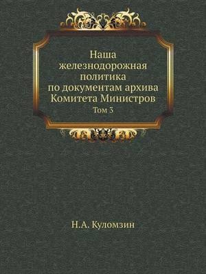 Nasha Zheleznodorozhnaya Politika Po Dokumentam Arhiva Komiteta Ministrov Tom 3