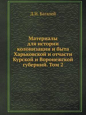 Materialy Dlya Istorii Kolonizatsii I Byta Harkovskoj I Otchasti Kurskoj I Voronezhskoj Gubernij. Tom 2