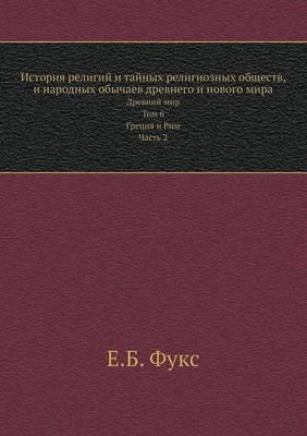 Istoriya Religij I Tajnyh Religioznyh Obschestv, I Narodnyh Obychaev Drevnego I Novogo Mira Drevnij Mir. Tom 6. Gretsiya I Rim. Chast 2