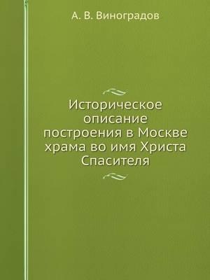 Istoricheskoe Opisanie Postroeniya V Moskve Hrama Vo Imya Hrista Spasitelya