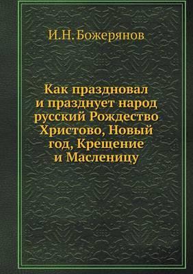 Kak Prazdnoval I Prazdnuet Narod Russkij Rozhdestvo Hristovo, Novyj God, Kreschenie I Maslenitsu