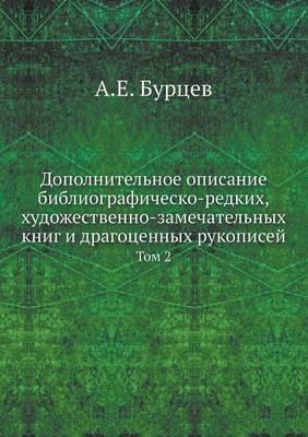 Dopolnitelnoe Opisanie Bibliografichesko-Redkih, Hudozhestvenno-Zamechatelnyh Knig I Dragotsennyh Rukopisej Tom 2