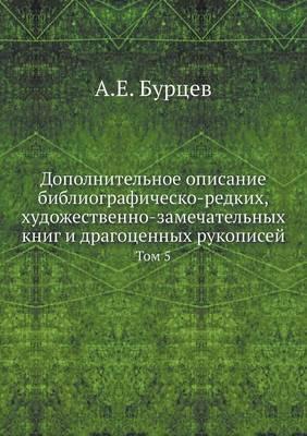 Dopolnitelnoe Opisanie Bibliografichesko-Redkih, Hudozhestvenno-Zamechatelnyh Knig I Dragotsennyh Rukopisej Tom 5