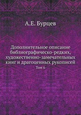 Dopolnitelnoe Opisanie Bibliografichesko-Redkih, Hudozhestvenno-Zamechatelnyh Knig I Dragotsennyh Rukopisej Tom 6