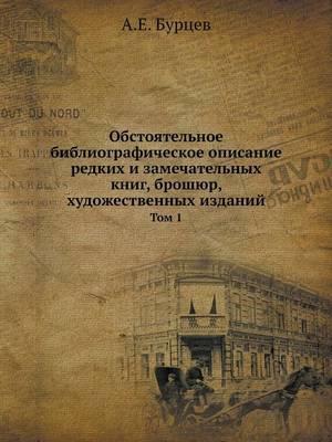 Obstoyatelnoe Bibliograficheskoe Opisanie Redkih I Zamechatelnyh Knig, Broshyur, Hudozhestvennyh Izdanij Tom 1