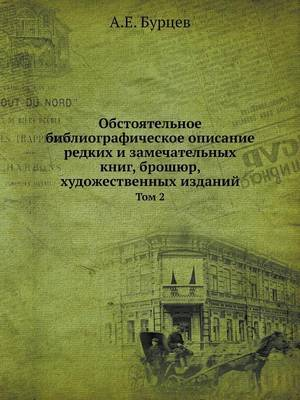Obstoyatelnoe Bibliograficheskoe Opisanie Redkih I Zamechatelnyh Knig, Broshyur, Hudozhestvennyh Izdanij Tom 2