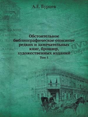 Obstoyatelnoe Bibliograficheskoe Opisanie Redkih I Zamechatelnyh Knig, Broshyur, Hudozhestvennyh Izdanij Tom 5