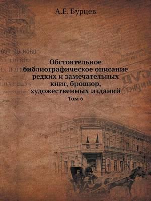 Obstoyatelnoe Bibliograficheskoe Opisanie Redkih I Zamechatelnyh Knig, Broshyur, Hudozhestvennyh Izdanij Tom 6