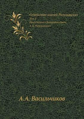 Semejstvo Knyazej Razumovskih Tom 5. Prilozheniya K Biografii Knyazya A. K. Razumovskogo